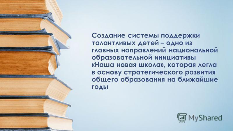 Создание системы поддержки талантливых детей – одно из главных направлений национальной образовательной инициативы «Наша новая школа», которая легла в основу стратегического развития общего образования на ближайшие годы