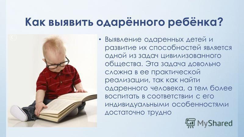 Как выявить одарённого ребёнка? Выявление одаренных детей и развитие их способностей является одной из задач цивилизованного общества. Эта задача довольно сложна в ее практической реализации, так как найти одаренного человека, а тем более воспитать в