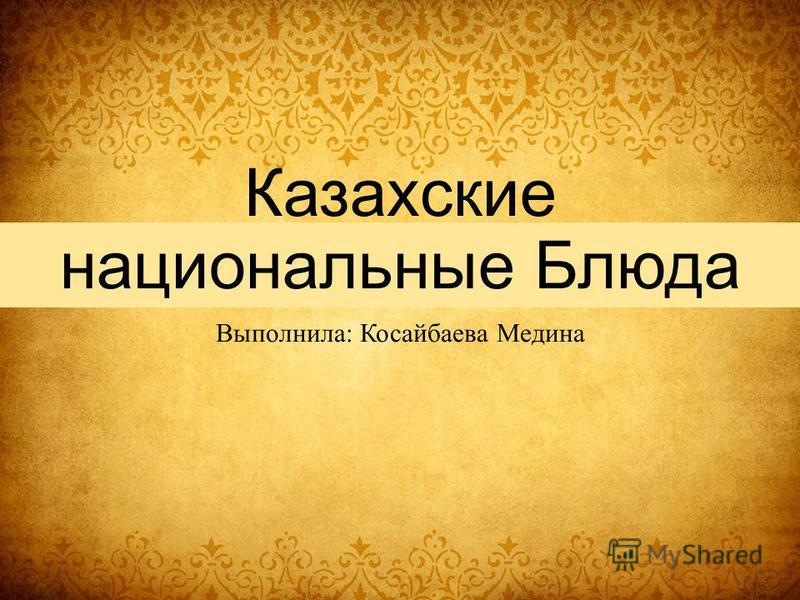 Казахские национальные Блюда Выполнила: Косайбаева Медина