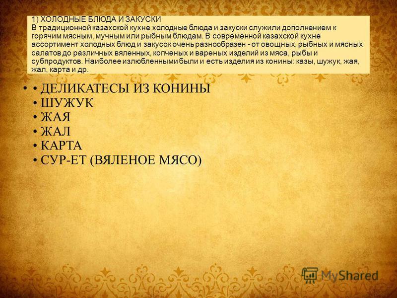 1) ХОЛОДНЫЕ БЛЮДА И ЗАКУСКИ В традиционной казахской кухне холодные блюда и закуски служили дополнением к горячим мясным, мучным или рыбным блюдам. В современной казахской кухне ассортимент холодных блюд и закусок очень разнообразен - от овощных, рыб