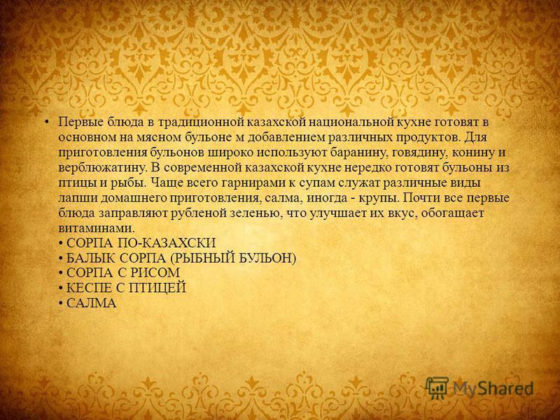 Первые блюда в традиционной казахской национальной кухне готовят в основном на мясном бульоне м добавлением различных продуктов. Для приготовления бульонов широко используют баранину, говядину, конину и верблюжатину. В современной казахской кухне нер