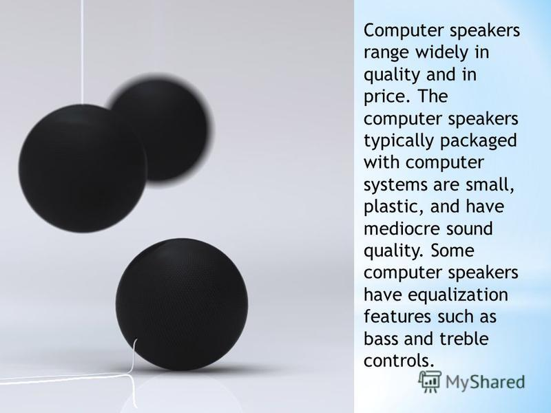 Computer speakers range widely in quality and in price. The computer speakers typically packaged with computer systems are small, plastic, and have mediocre sound quality. Some computer speakers have equalization features such as bass and treble cont