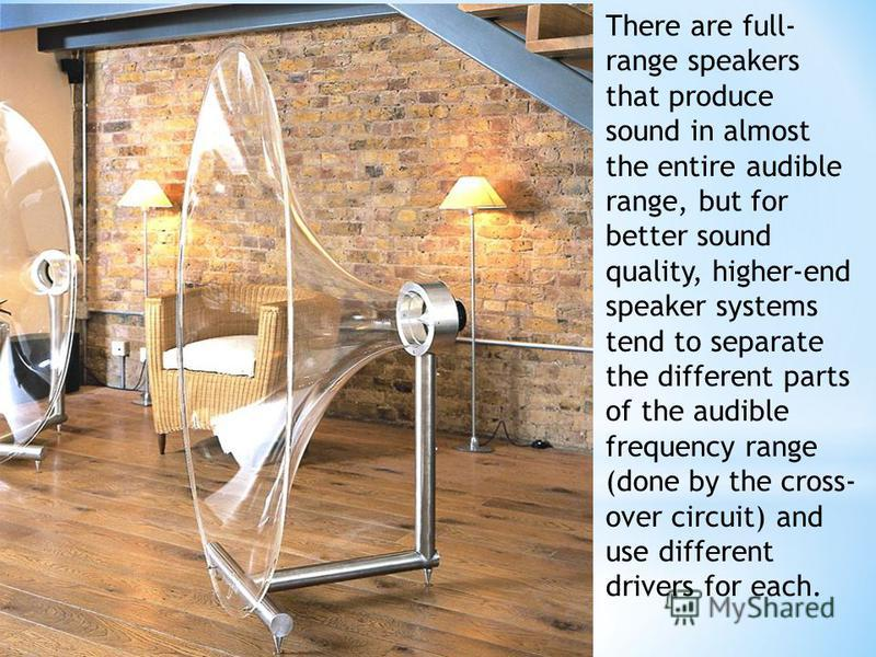 There are full- range speakers that produce sound in almost the entire audible range, but for better sound quality, higher-end speaker systems tend to separate the different parts of the audible frequency range (done by the cross- over circuit) and u