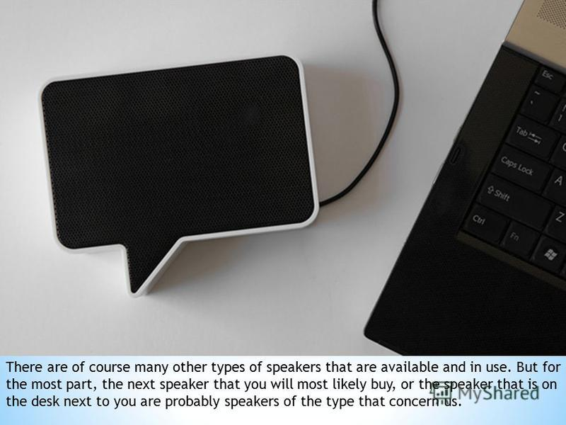 There are of course many other types of speakers that are available and in use. But for the most part, the next speaker that you will most likely buy, or the speaker that is on the desk next to you are probably speakers of the type that concern us.