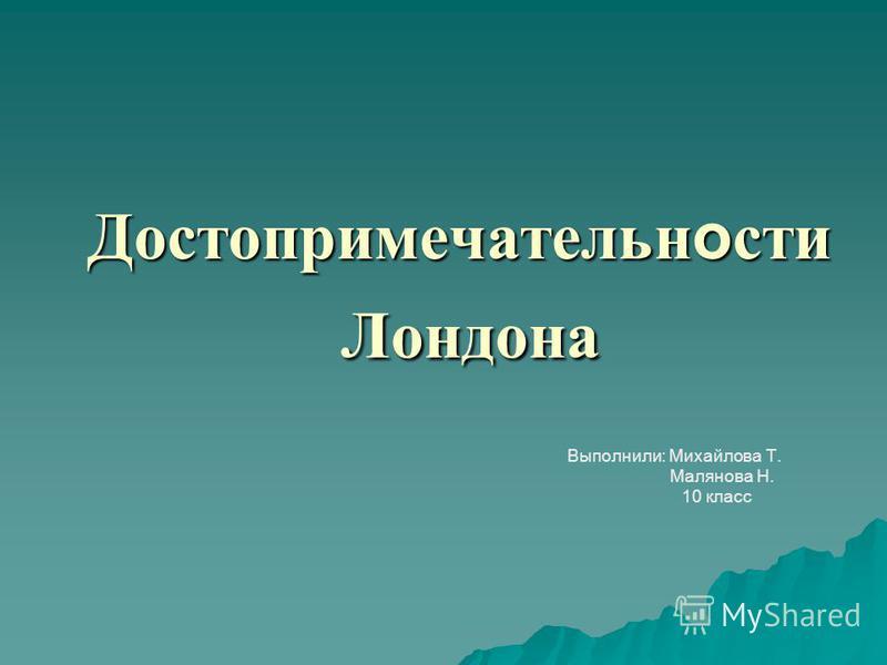 Достопримечательн о сти Лондона Выполнили: Михайлова Т. Малянова Н. 10 класс