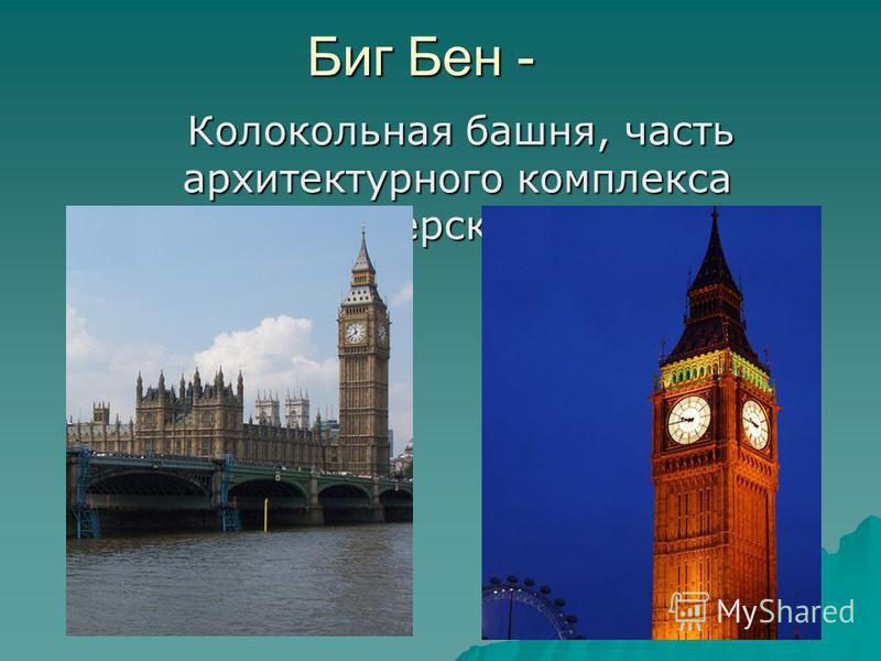 Биг Бен - Колокольная башня, часть архитектурного комплекса Вестминстерского дворца. Колокольная башня, часть архитектурного комплекса Вестминстерского дворца.