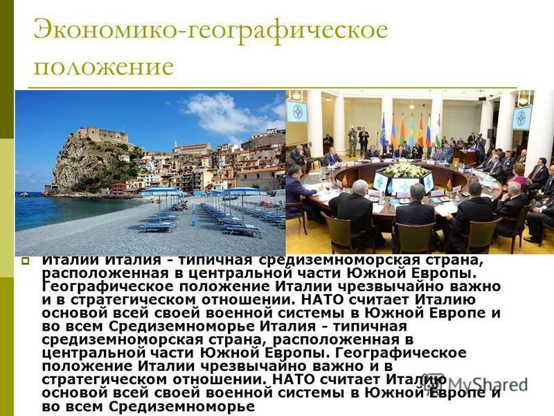 Экономико-географическое положение Италии Италия - типичная средиземноморская страна, расположенная в центральной части Южной Европы. Географическое положение Италии чрезвычайно важно и в стратегическом отношении. НАТО считает Италию основой всей сво