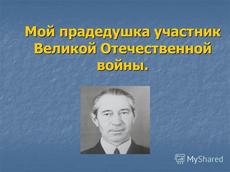 Мой прадедушка участник Великой Отечественной войны.
