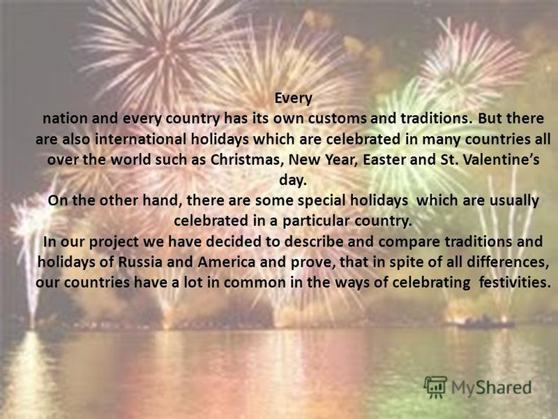 Every nation and every country has its own customs and traditions. But there are also international holidays which are celebrated in many countries all over the world such as Christmas, New Year, Easter and St. Valentines day. On the other hand, ther