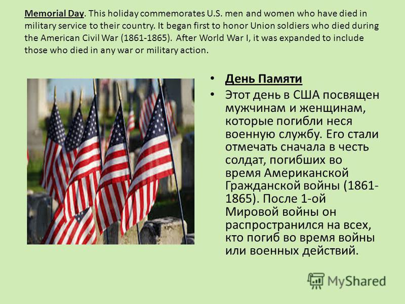 Memorial Day. This holiday commemorates U.S. men and women who have died in military service to their country. It began first to honor Union soldiers who died during the American Civil War (1861-1865). After World War I, it was expanded to include th