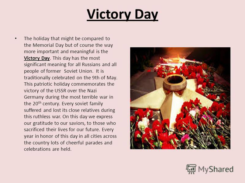 Victory Day The holiday that might be compared to the Memorial Day but of course the way more important and meaningful is the Victory Day. This day has the most significant meaning for all Russians and all people of former Soviet Union. It is traditi