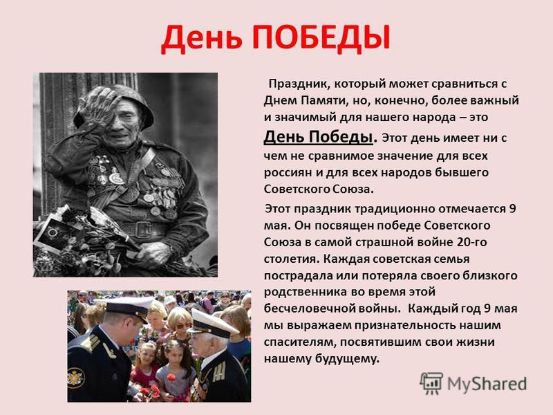 День ПОБЕДЫ Праздник, который может сравниться с Днем Памяти, но, конечно, более важный и значимый для нашего народа – это День Победы. Этот день имеет ни с чем не сравнимое значение для всех россиян и для всех народов бывшего Советского Союза. Этот