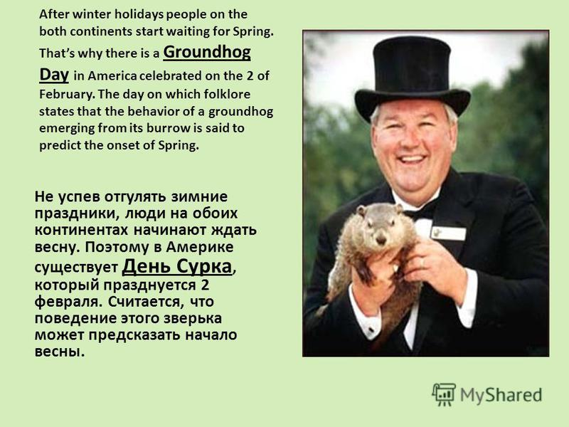 After winter holidays people on the both continents start waiting for Spring. Thats why there is a Groundhog Day in America celebrated on the 2 of February. The day on which folklore states that the behavior of a groundhog emerging from its burrow is