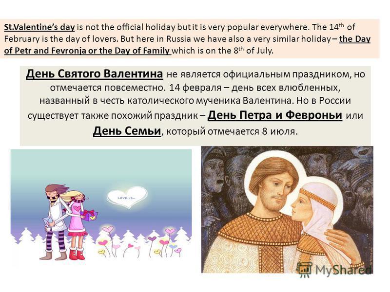 День Святого Валентина не является официальным праздником, но отмечается повсеместно. 14 февраля – день всех влюбленных, названный в честь католического мученика Валентина. Но в России существует также похожий праздник – День Петра и Февроньи или Ден