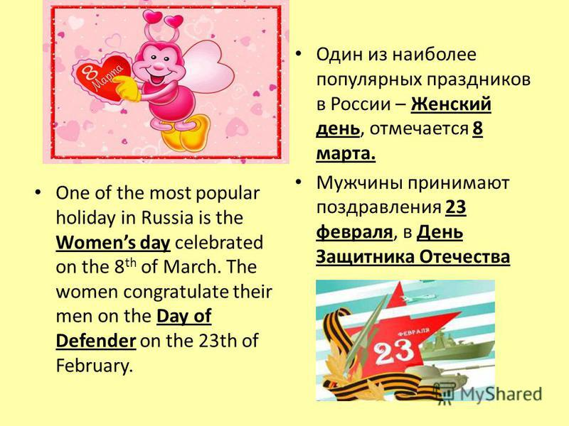 One of the most popular holiday in Russia is the Womens day celebrated on the 8 th of March. The women congratulate their men on the Day of Defender on the 23th of February. Один из наиболее популярных праздников в России – Женский день, отмечается 8