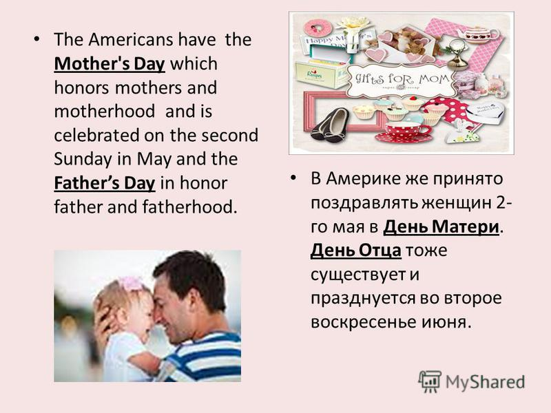 The Americans have the Mother's Day which honors mothers and motherhood and is celebrated on the second Sunday in May and the Fathers Day in honor father and fatherhood. В Америке же принято поздравлять женщин 2- го мая в День Матери. День Отца тоже