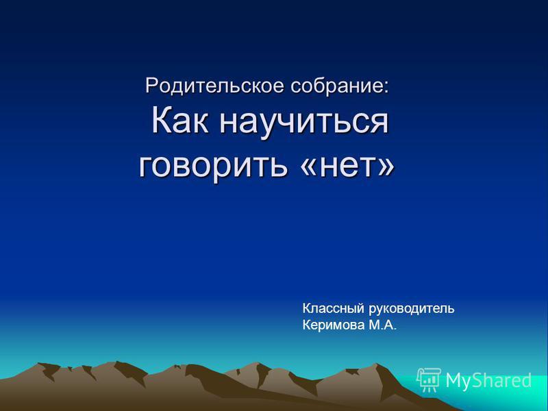 Родительское собрание: Как научиться говорить «нет» Классный руководитель Керимова М.А.