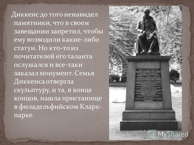 Диккенс до того ненавидел памятники, что в своем завещании запретил, чтобы ему возводили какие-либо статуи. Но кто-то из почитателей его таланта ослушался и все-таки заказал монумент. Семья Диккенса отвергла скульптуру, и та, в конце концов, нашла пр