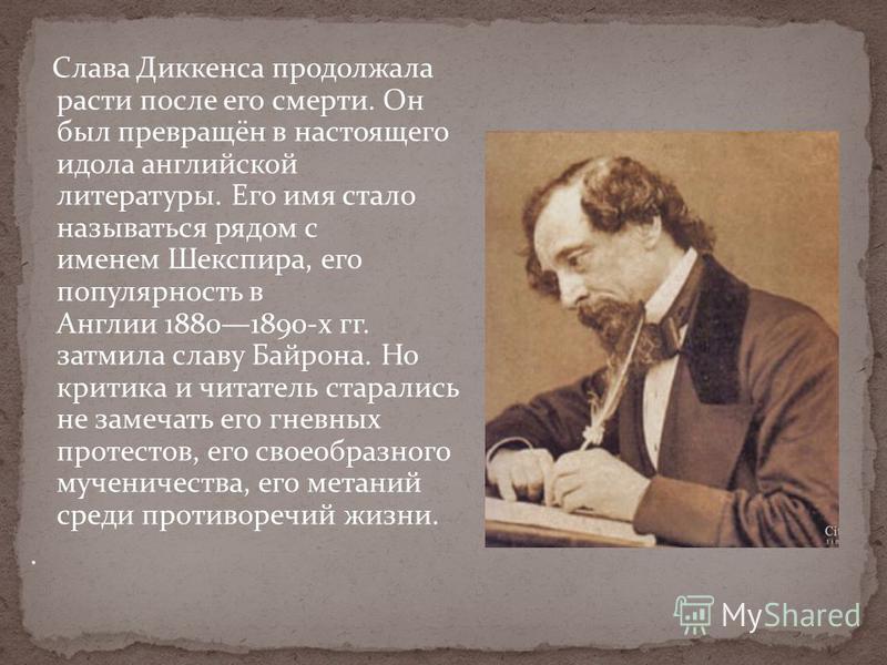 Слава Диккенса продолжала расти после его смерти. Он был превращён в настоящего идола английской литературы. Его имя стало называться рядом с именем Шекспира, его популярность в Англии 18801890-х гг. затмила славу Байрона. Но критика и читатель стара