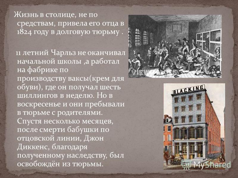Жизнь в столице, не по средствам, привела его отца в 1824 году в долговую тюрьму. 11 летний Чарльз не оканчивал начальной школы,а работал на фабрике по производству ваксы(крем для обуви), где он получал шесть шиллингов в неделю. Но в воскресенье и он