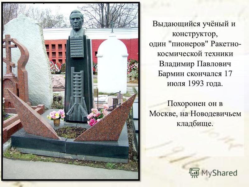 Выдающийся учёный и конструктор, один пионеров Ракетно- космической техники Владимир Павлович Бармин скончался 17 июля 1993 года. Похоронен он в Москве, на Новодевичьем кладбище.