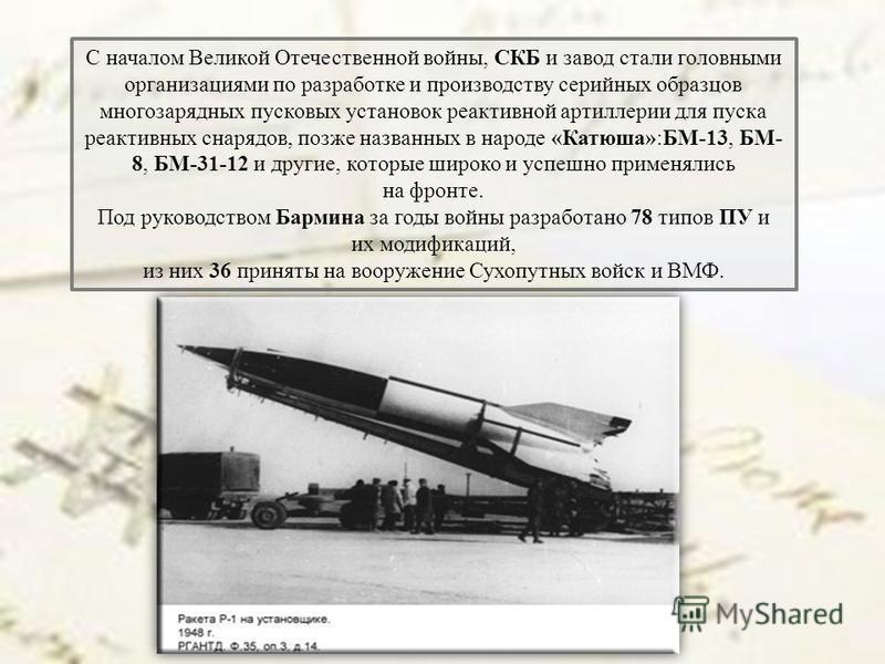 С началом Великой Отечественной войны, СКБ и завод стали головными организациями по разработке и производству серийных образцов многозарядных пусковых установок реактивной артиллерии для пуска реактивных снарядов, позже названных в народе «Катюша»:БМ