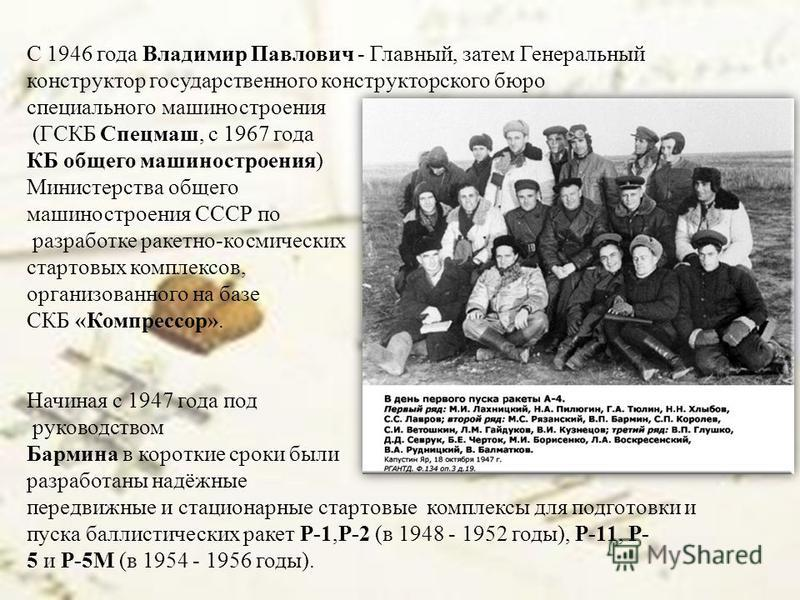 С 1946 года Владимир Павлович - Главный, затем Генеральный конструктор государственного конструкторского бюро специального машиностроения (ГСКБ Спецмаш, с 1967 года КБ общего машиностроения) Министерства общего машиностроения СССР по разработке ракет