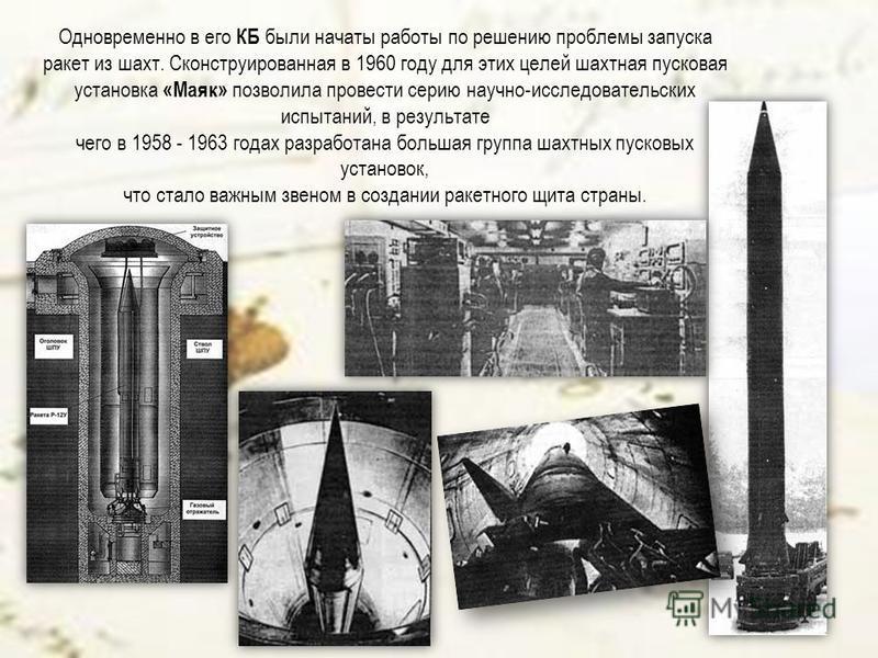 Одновременно в его КБ были начаты работы по решению проблемы запуска ракет из шахт. Сконструированная в 1960 году для этих целей шахтная пусковая установка «Маяк» позволила провести серию научно-исследовательских испытаний, в результате чего в 1958 -