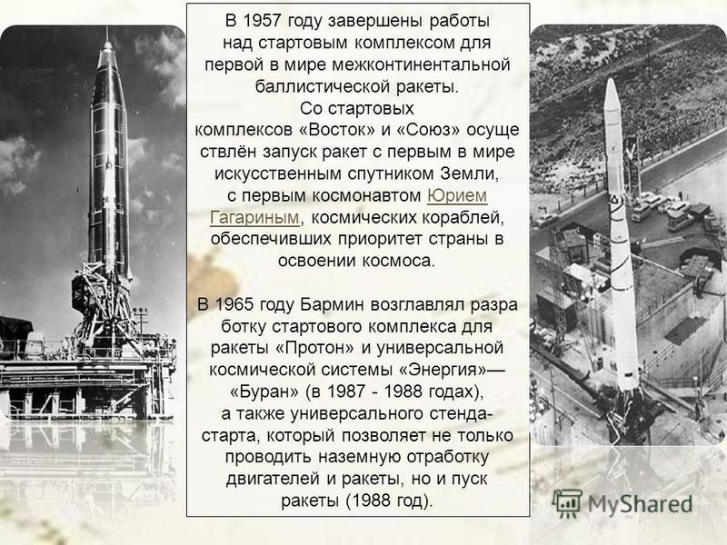 В 1957 году завершены работы над стартовым комплексом для первой в мире межконтинентальной баллистической ракеты. Со стартовых комплексов «Восток» и «Союз» осуществлён запуск ракет с первым в мире искусственным спутником Земли, с первым космонавтом Ю
