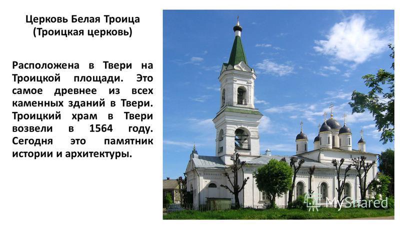 Церковь Белая Троица (Троицкая церковь) Расположена в Твери на Троицкой площади. Это самое древнее из всех каменных зданий в Твери. Троицкий храм в Твери возвели в 1564 году. Сегодня это памятник истории и архитектуры.