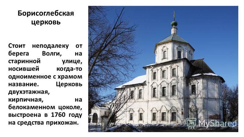 Борисоглебская церковь Стоит неподалеку от берега Волги, на старинной улице, носившей когда-то одноименное с храмом название. Церковь двухэтажная, кирпичная, на белокаменном цоколе, выстроена в 1760 году на средства прихожан.
