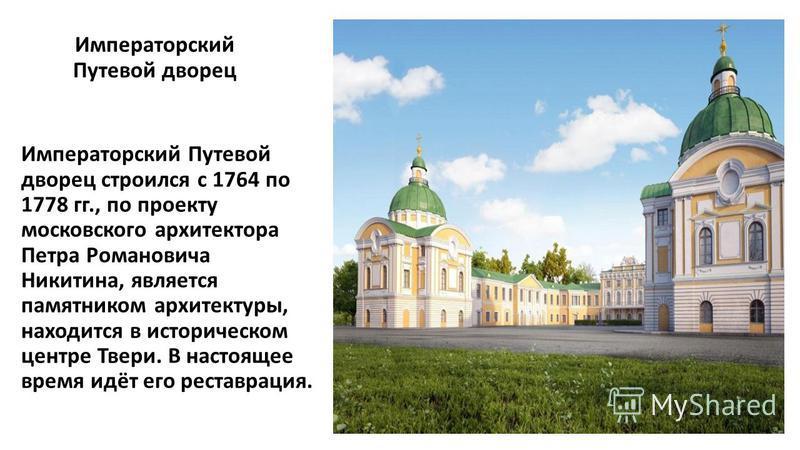 Императорский Путевой дворец Императорский Путевой дворец строился с 1764 по 1778 гг., по проекту московского архитектора Петра Романовича Никитина, является памятником архитектуры, находится в историческом центре Твери. В настоящее время идёт его ре
