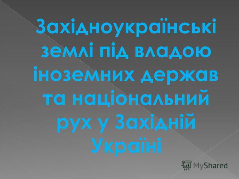 Західноукраїнські землі під владою іноземних держав та національний рух у Західній Україні