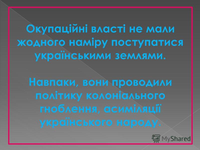 Окупаційні власті не мали жодного наміру поступатися українськими землями. Навпаки, вони проводили політику колоніального гноблення, асиміляції українського народу.