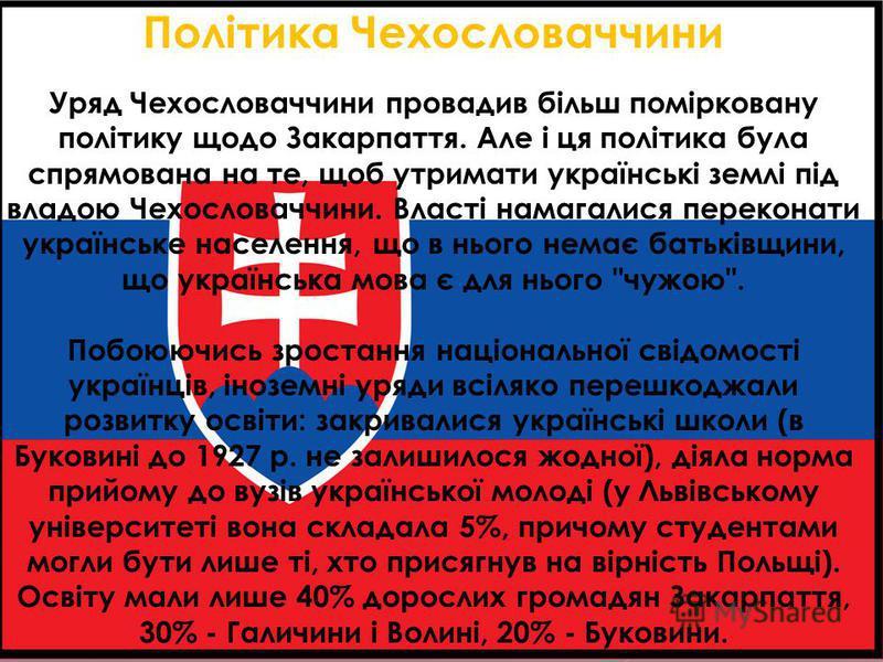 Політика Чехословаччини Уряд Чехословаччини провадив більш помірковану політику щодо Закарпаття. Але і ця політика була спрямована на те, щоб утримати українські землі під владою Чехословаччини. Власті намагалися переконати українське населення, що в