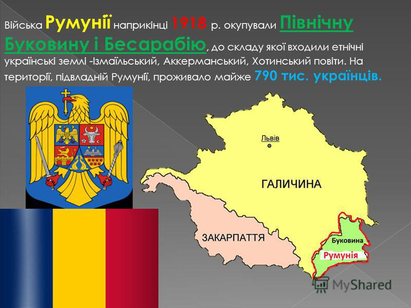 Війська Румунії наприкінці 1918 р. окупували Північну Буковину і Бесарабію, до складу якої входили етнічні українські землі -Ізмаїльський, Аккерманський, Хотинський повіти. На території, підвладній Румунії, проживало майже 790 тис. українців.