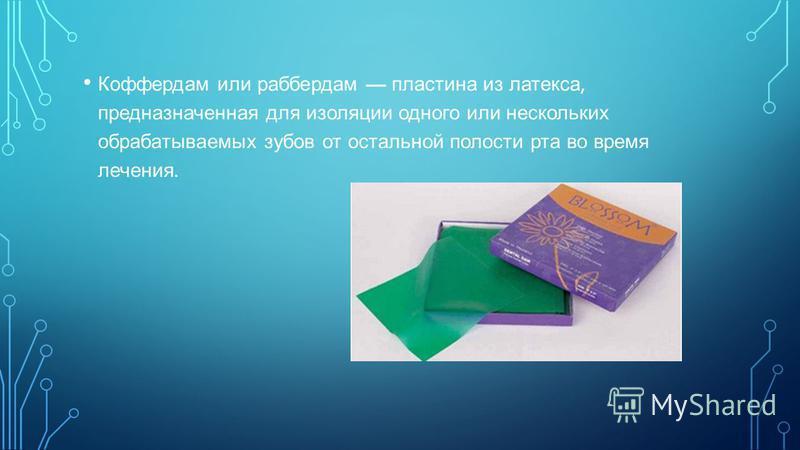 Коффердам или раббердам пластина из латекса, предназначенная для изоляции одного или нескольких обрабатываемых зубов от остальной полости рта во время лечения.