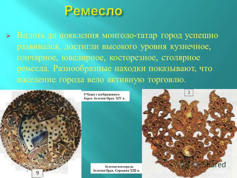 Вплоть до появления монголо - татар город успешно развивался, достигли высокого уровня кузнечное, гончарное, ювелирное, косторезное, столярное ремесла. Разнообразные находки показывают, что население города вело активную торговлю. 9 Чаша с изображени