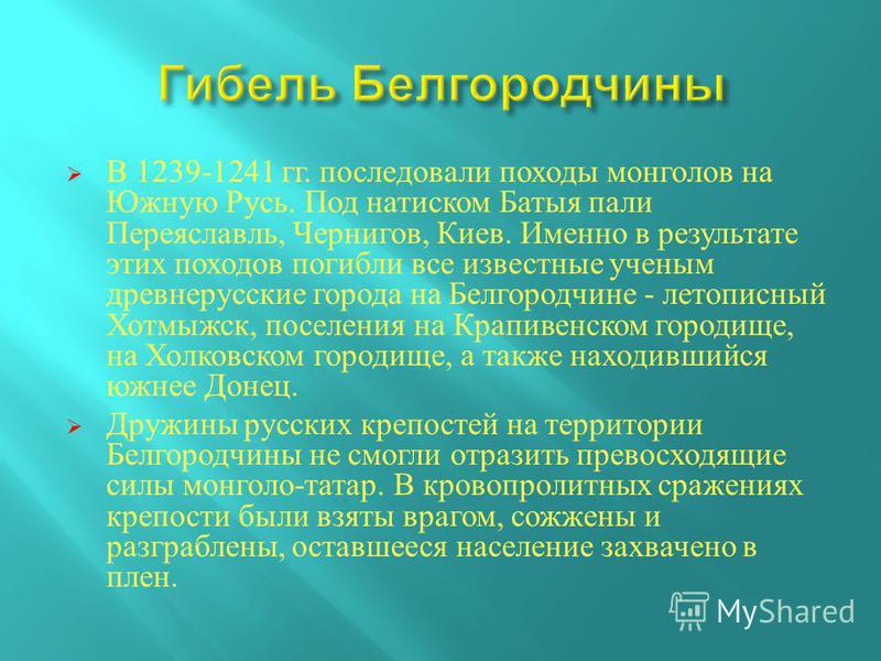 В 1239-1241 гг. последовали походы монголов на Южную Русь. Под натиском Батыя пали Переяславль, Чернигов, Киев. Именно в результате этих походов погибли все известные ученым древнерусские города на Белгородчине - летописный Хотмыжск, поселения на Кра