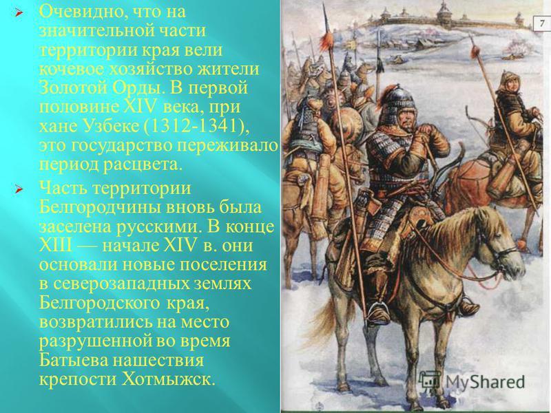 Очевидно, что на значительной части территории края вели кочевое хозяйство жители Золотой Орды. В первой половине XIV века, при хане Узбеке (1312-1341), это государство переживало период расцвета. Часть территории Белгородчины вновь была заселена рус