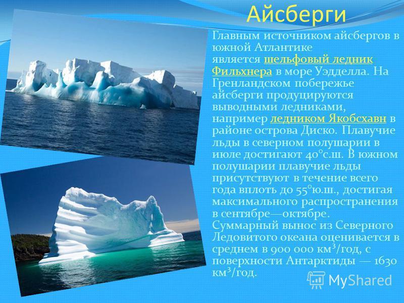Айсберги Главным источником айсбергов в южной Атлантике является шельфовый ледник Фильхнера в море Уэдделла. На Гренландском побережье айсберги продуцируются выводными ледниками, например ледником Якобсхавн в районе острова Диско. Плавучие льды в сев