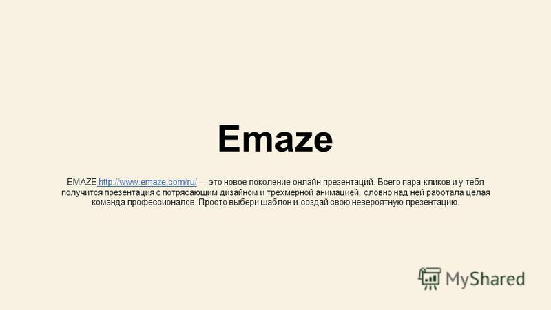 Emaze EMAZE http://www.emaze.com/ru/ это новое поколение онлайн презентаций. Всего пара кликов и у тебя получится презентация с потрясающим дизайном и трехмерной анимацией, словно над ней работала целая команда профессионалов. Просто выбери шаблон и