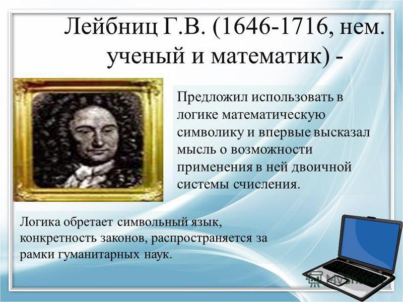 Лейбниц Г.В. (1646-1716, нем. ученый и математик) - Предложил использовать в логике математическую символику и впервые высказал мысль о возможности применения в ней двоичной системы счисления. Логика обретает символьный язык, конкретность законов, ра