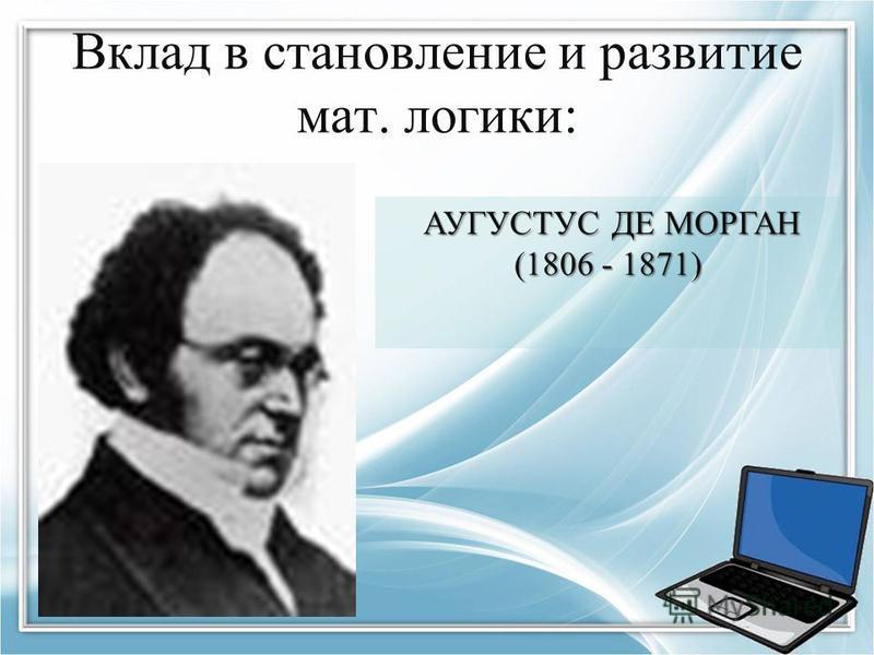 Вклад в становление и развитие мат. логики: АУГУСТУС ДЕ МОРГАН (1806 - 1871) АУГУСТУС ДЕ МОРГАН (1806 - 1871)