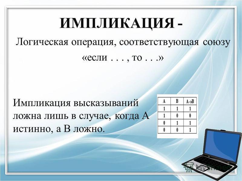 ИМПЛИКАЦИЯ - Логическая операция, соответствующая союзу «если..., то...» Импликация высказываний ложна лишь в случае, когда А истинно, а В ложно.