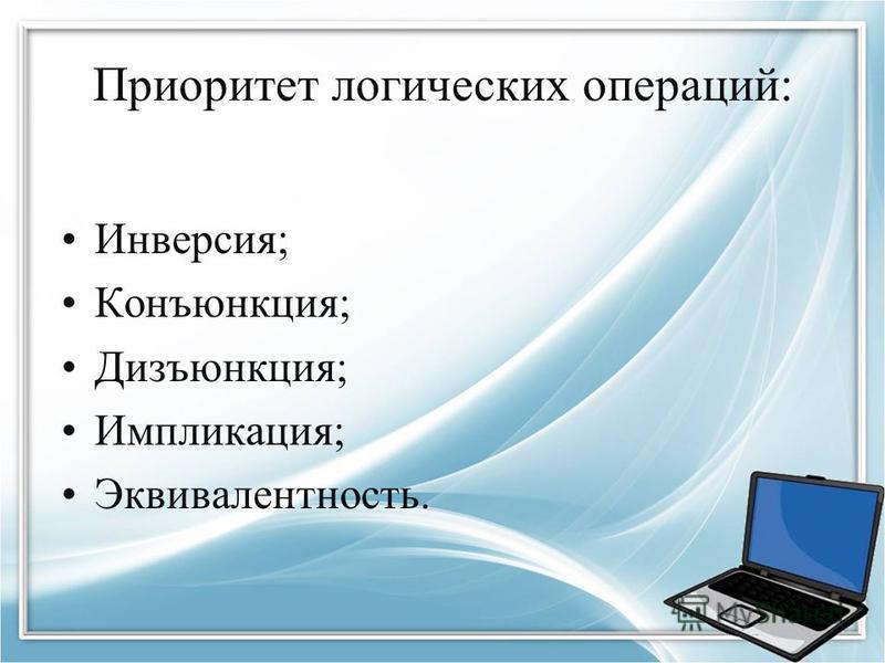 Приоритет логических операций: Инверсия; Конъюнкция; Дизъюнкция; Импликация; Эквивалентность.