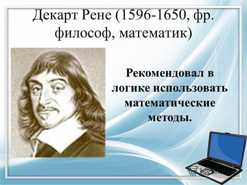 Декарт Рене (1596-1650, фр. философ, математик) Рекомендовал в логике использовать математические методы.