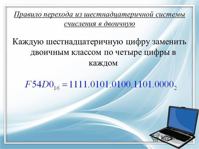 Правило перехода из шестнадцатеричной системы счисления в двоичную Каждую шестнадцатеричную цифру заменить двоичным классом по четыре цифры в каждом