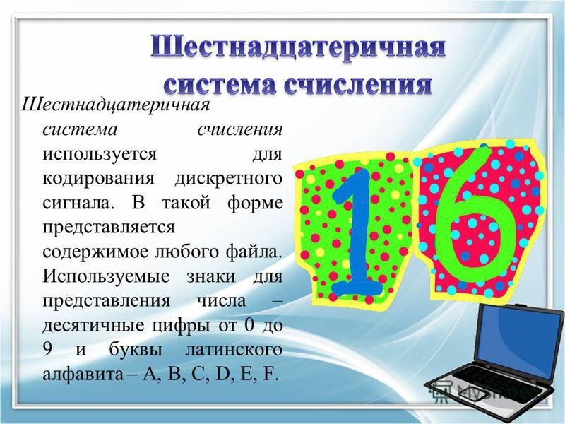 Шестнадцатеричная система счисления используется для кодирования дискретного сигнала. В такой форме представляется содержимое любого файла. Используемые знаки для представления числа – десятичные цифры от 0 до 9 и буквы латинского алфавита – A, B, C,