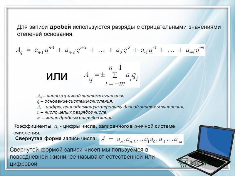 Для записи дробей используются разряды с отрицательными значениями степеней основания. или A q – число в q -ичной системе счисления, q – основание системы счисления, A i – цифры, принадлежащие алфавиту данной системы счисления, n – число целых разряд